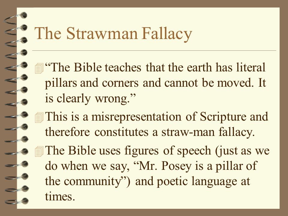 The Strawman Fallacy The Bible teaches that the earth has literal pillars and corners and cannot be moved. It is clearly wrong.