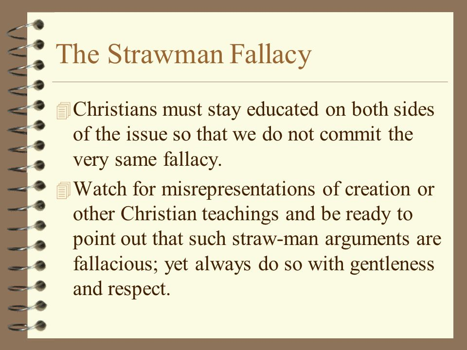 The Strawman Fallacy Christians must stay educated on both sides of the issue so that we do not commit the very same fallacy.
