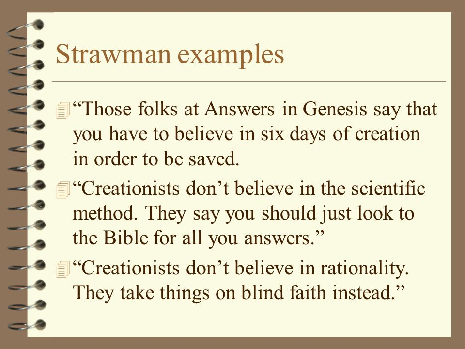 Strawman examples Those folks at Answers in Genesis say that you have to believe in six days of creation in order to be saved.