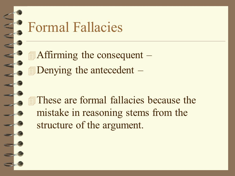 Formal Fallacies Affirming the consequent – Denying the antecedent –