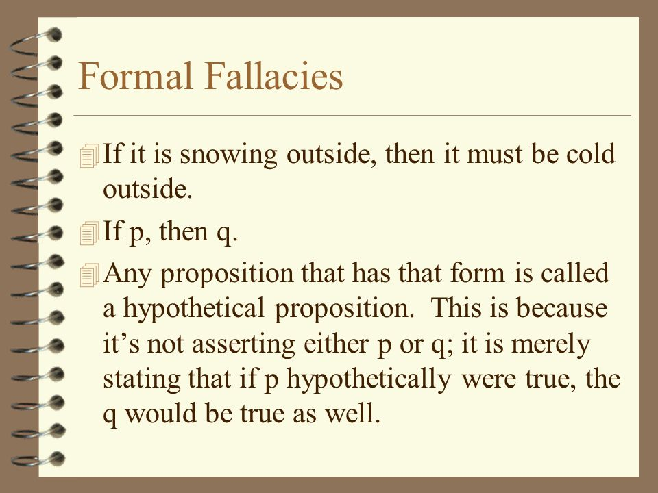 Formal Fallacies If it is snowing outside, then it must be cold outside. If p, then q.
