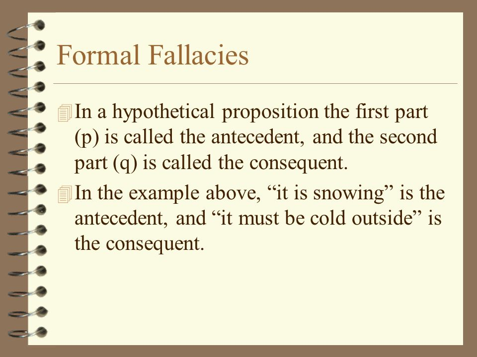 Formal Fallacies In a hypothetical proposition the first part (p) is called the antecedent, and the second part (q) is called the consequent.
