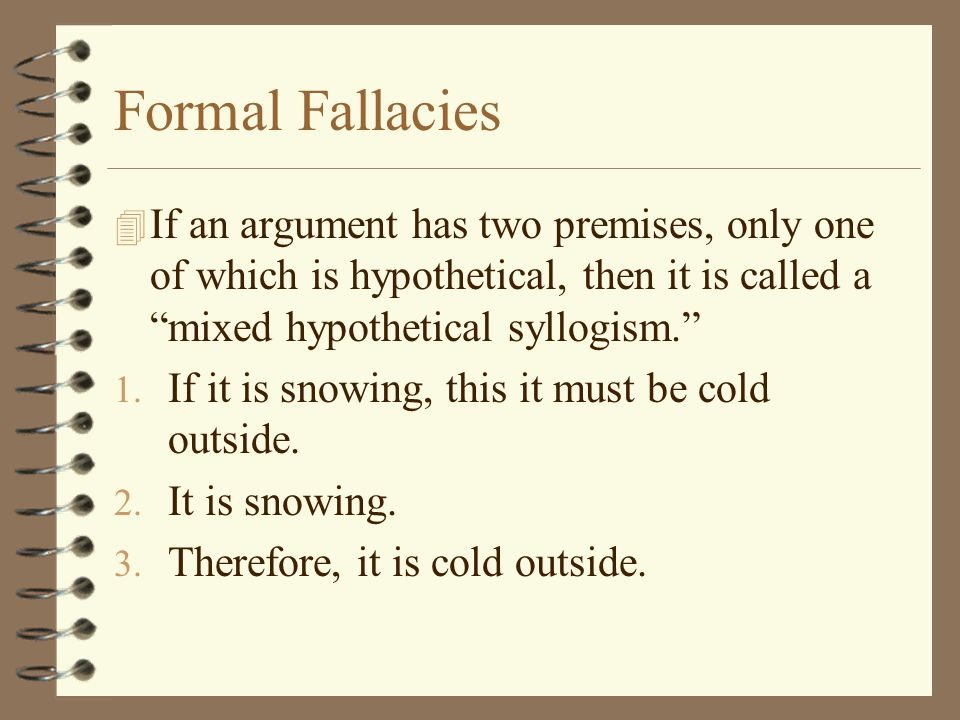 Formal Fallacies If an argument has two premises, only one of which is hypothetical, then it is called a mixed hypothetical syllogism.