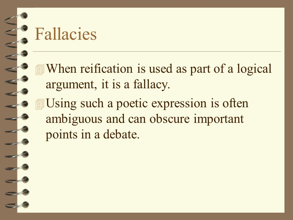 Fallacies When reification is used as part of a logical argument, it is a fallacy.