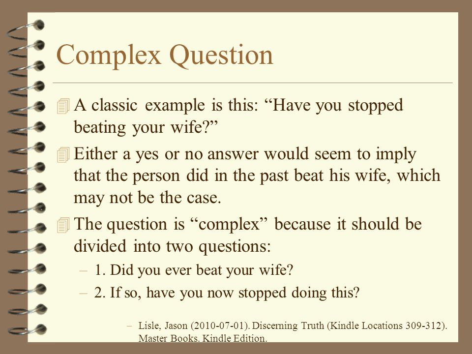 Complex Question A classic example is this: Have you stopped beating your wife
