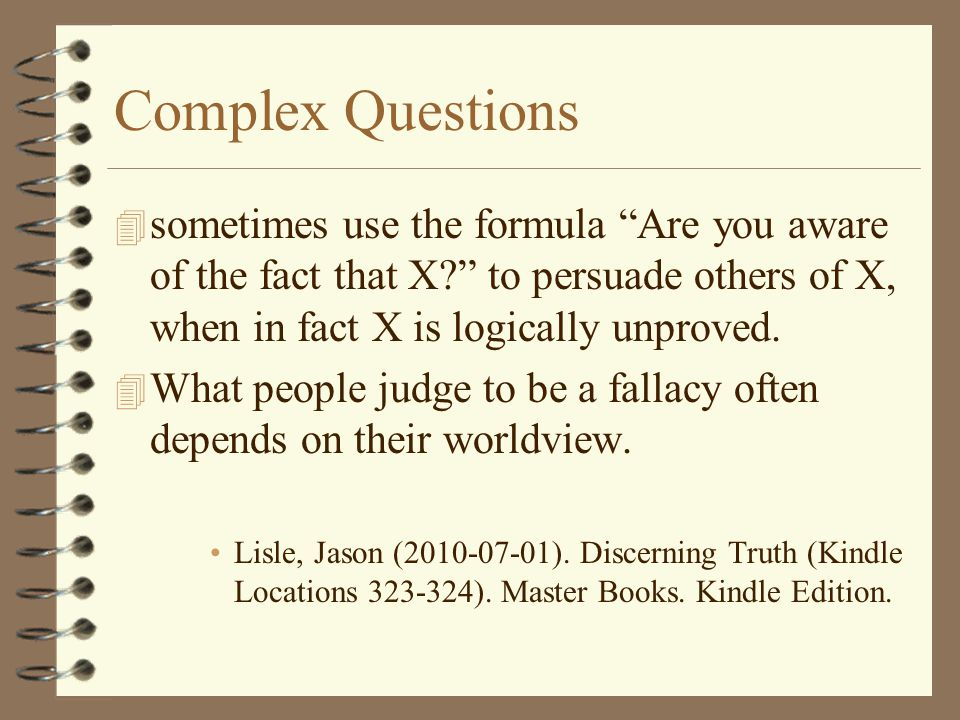Complex Questions sometimes use the formula Are you aware of the fact that X to persuade others of X, when in fact X is logically unproved.