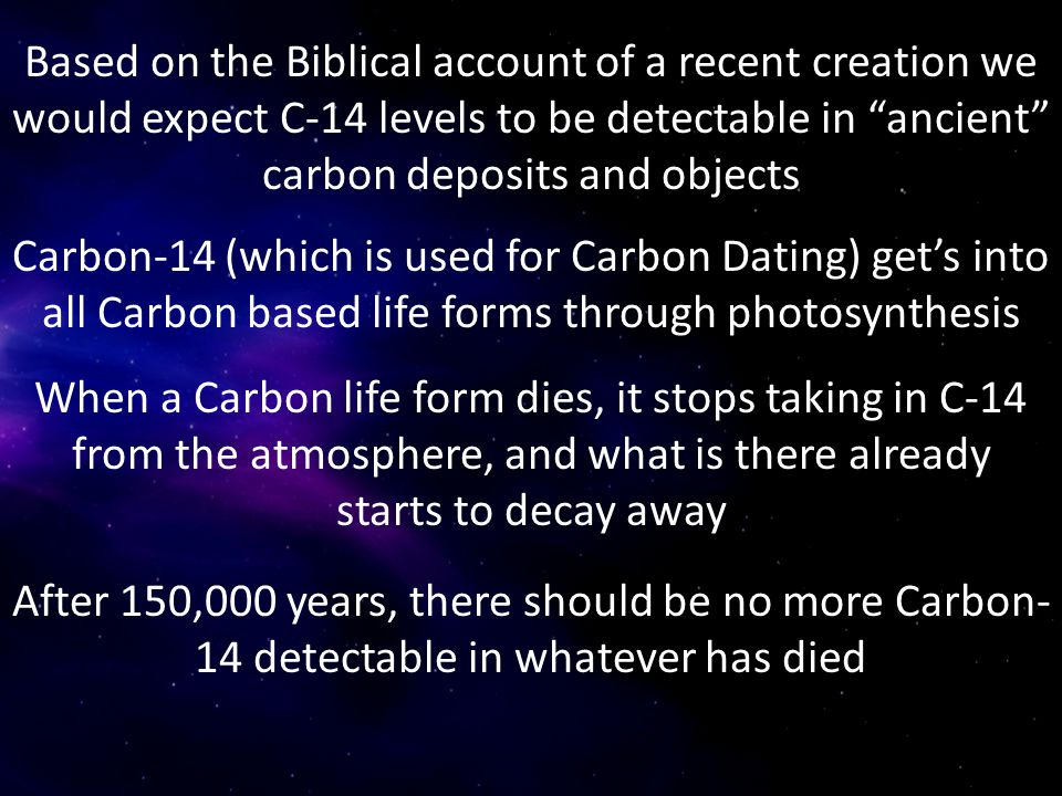 Based on the Biblical account of a recent creation we would expect C-14 levels to be detectable in ancient carbon deposits and objects