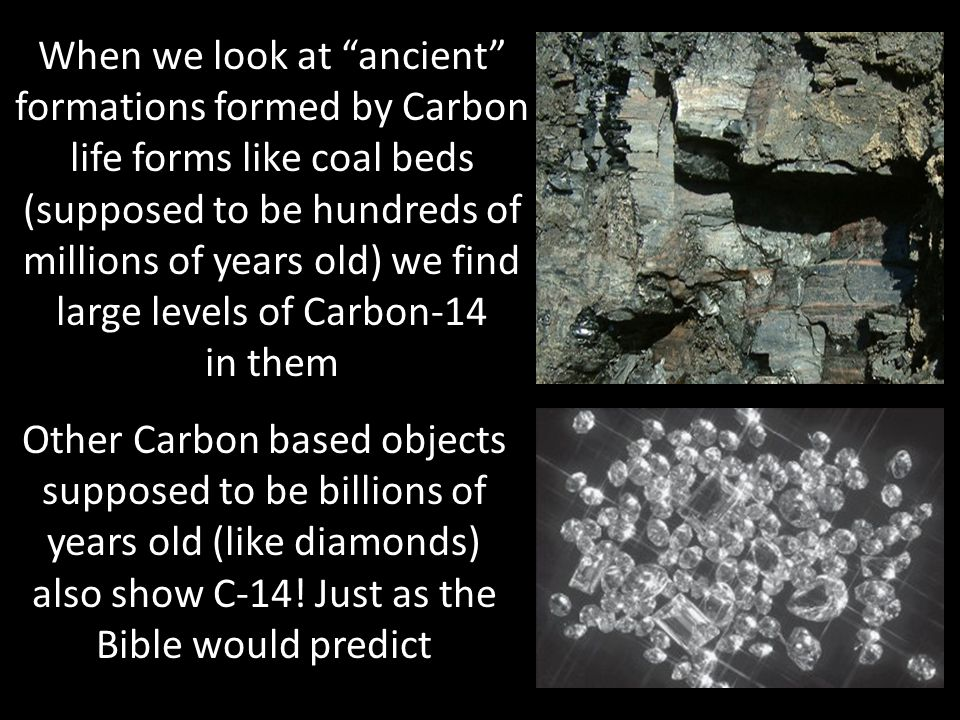 When we look at ancient formations formed by Carbon life forms like coal beds (supposed to be hundreds of millions of years old) we find large levels of Carbon-14