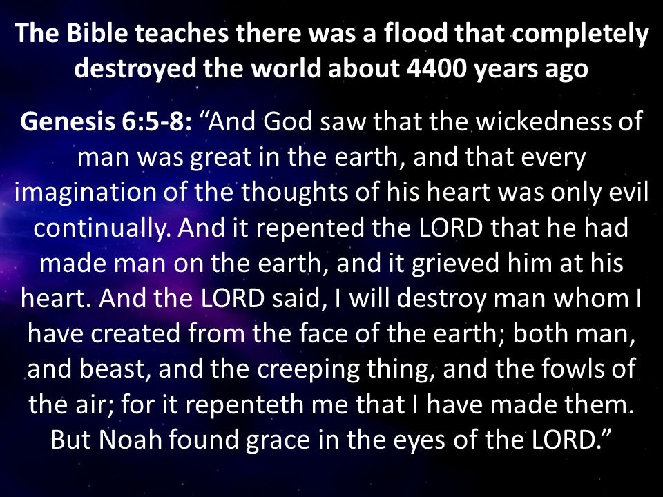 The Bible teaches there was a flood that completely destroyed the world about 4400 years ago