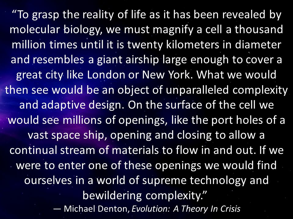 To grasp the reality of life as it has been revealed by molecular biology, we must magnify a cell a thousand million times until it is twenty kilometers in diameter and resembles a giant airship large enough to cover a great city like London or New York.
