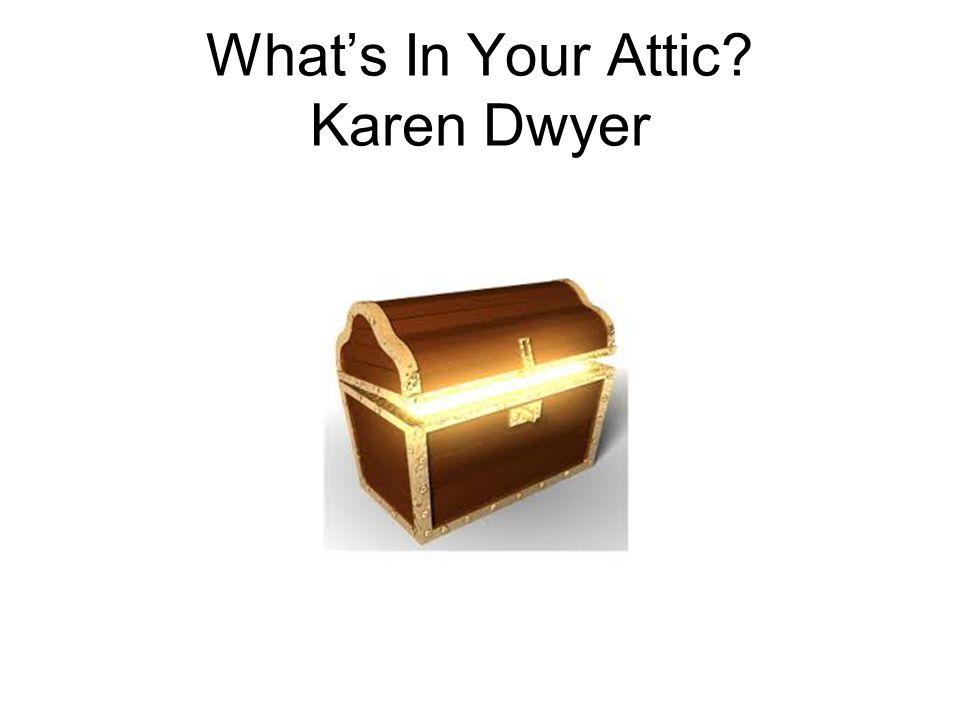 What's In Your Attic Karen Dwyer
