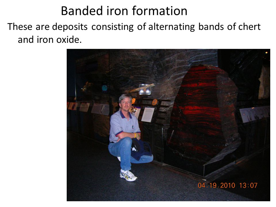 Banded iron formation These are deposits consisting of alternating bands of chert and iron oxide.
