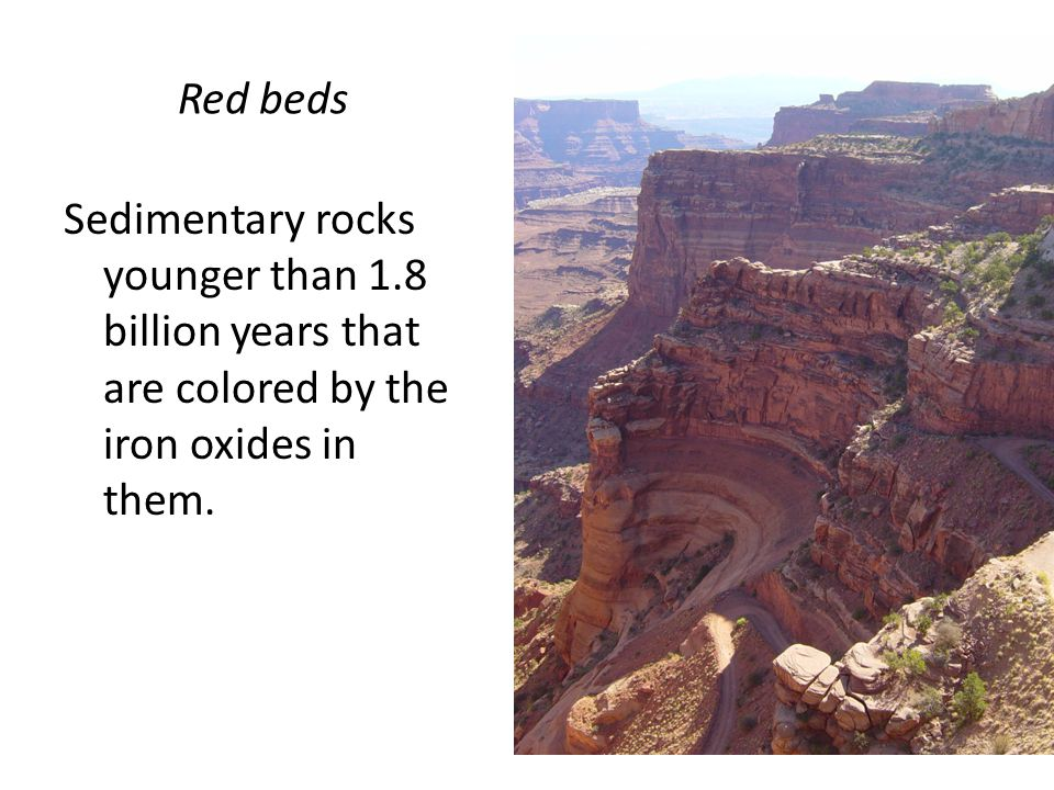 Red beds Sedimentary rocks younger than 1.8 billion years that are colored by the iron oxides in them.