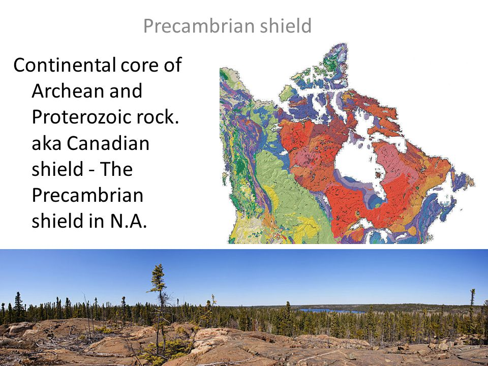 Precambrian shield Continental core of Archean and Proterozoic rock.