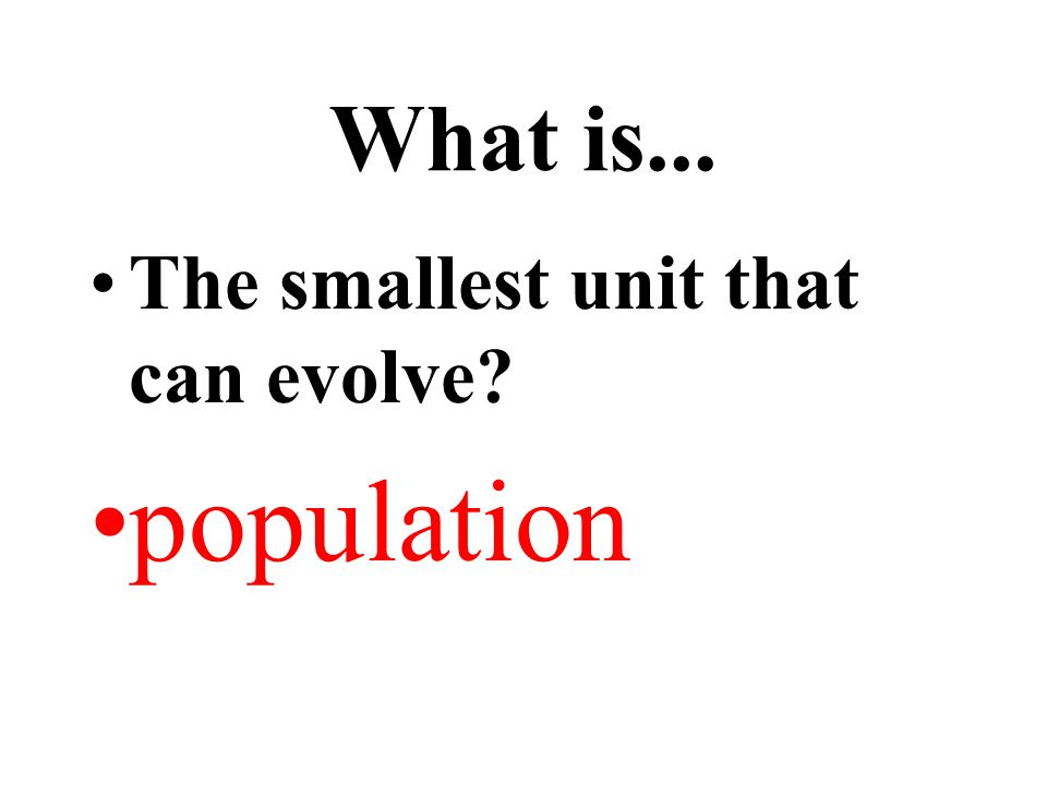What is... The smallest unit that can evolve population