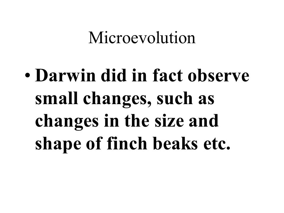 Microevolution Darwin did in fact observe small changes, such as changes in the size and shape of finch beaks etc.