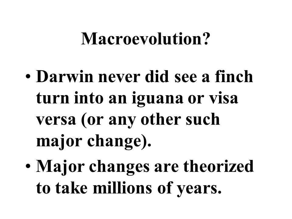 Macroevolution Darwin never did see a finch turn into an iguana or visa versa (or any other such major change).