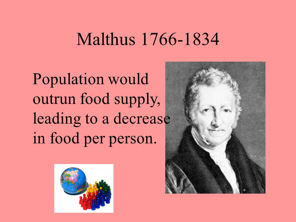 Malthus 1766-1834 Population would outrun food supply, leading to a decrease in food per person.