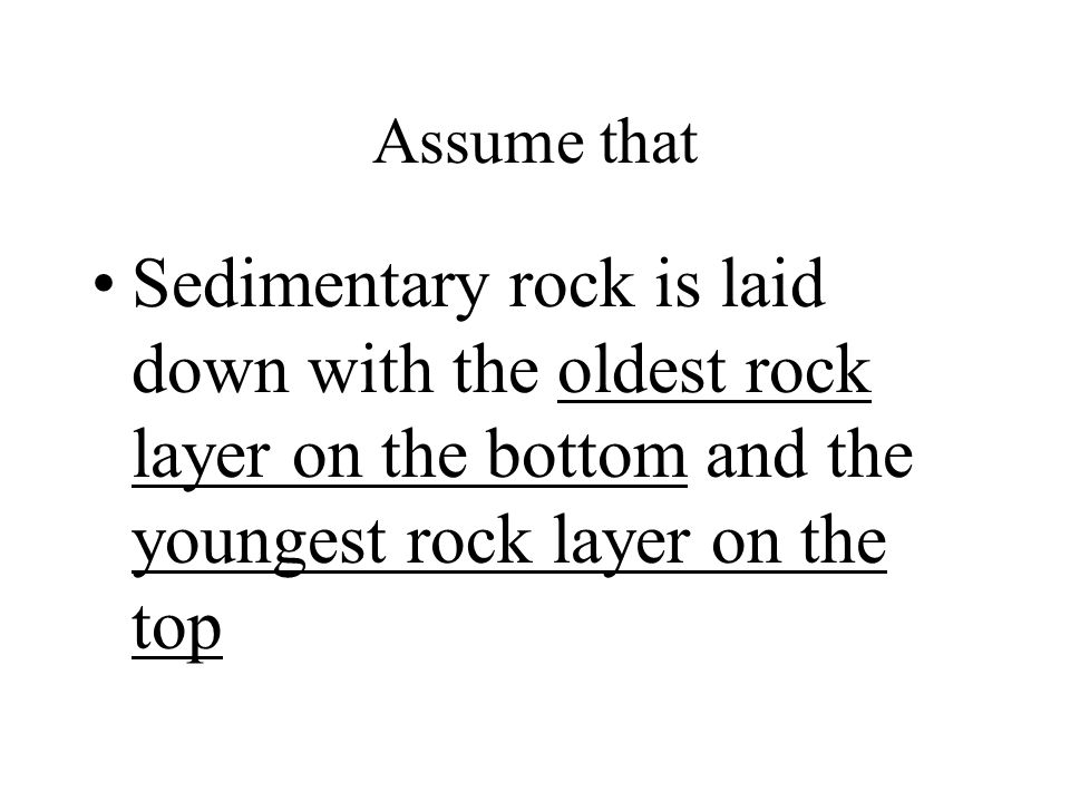 Assume that Sedimentary rock is laid down with the oldest rock layer on the bottom and the youngest rock layer on the top.