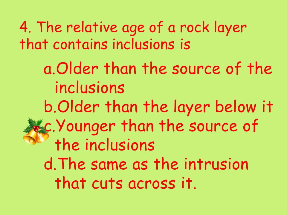 4. The relative age of a rock layer that contains inclusions is