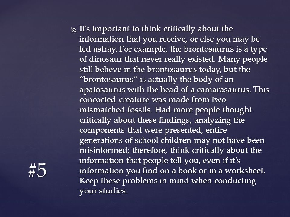 It's important to think critically about the information that you receive, or else you may be led astray. For example, the brontosaurus is a type of dinosaur that never really existed. Many people still believe in the brontosaurus today, but the brontosaurus is actually the body of an apatosaurus with the head of a camarasaurus. This concocted creature was made from two mismatched fossils. Had more people thought critically about these findings, analyzing the components that were presented, entire generations of school children may not have been misinformed; therefore, think critically about the information that people tell you, even if it's information you find on a book or in a worksheet. Keep these problems in mind when conducting your studies.