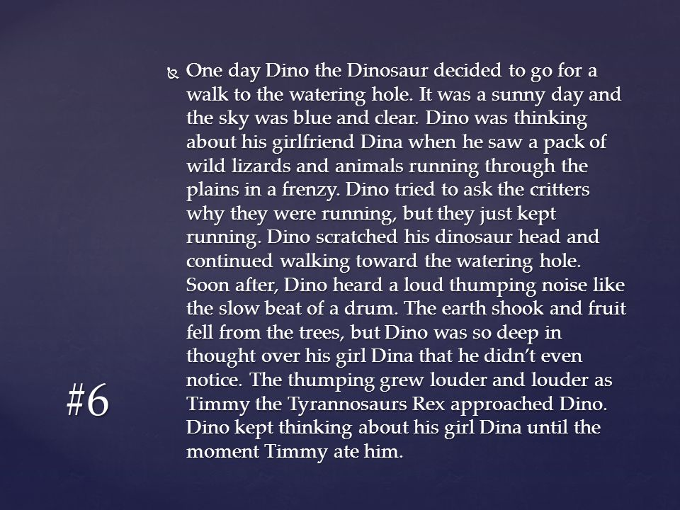 One day Dino the Dinosaur decided to go for a walk to the watering hole. It was a sunny day and the sky was blue and clear. Dino was thinking about his girlfriend Dina when he saw a pack of wild lizards and animals running through the plains in a frenzy. Dino tried to ask the critters why they were running, but they just kept running. Dino scratched his dinosaur head and continued walking toward the watering hole. Soon after, Dino heard a loud thumping noise like the slow beat of a drum. The earth shook and fruit fell from the trees, but Dino was so deep in thought over his girl Dina that he didn't even notice. The thumping grew louder and louder as Timmy the Tyrannosaurs Rex approached Dino. Dino kept thinking about his girl Dina until the moment Timmy ate him.
