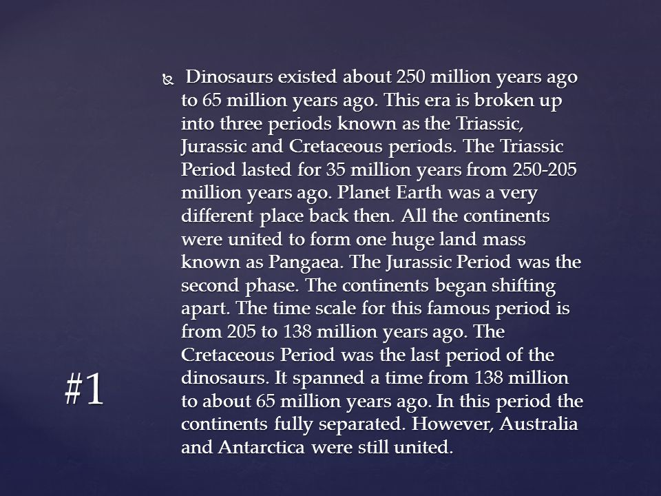 Dinosaurs existed about 250 million years ago to 65 million years ago