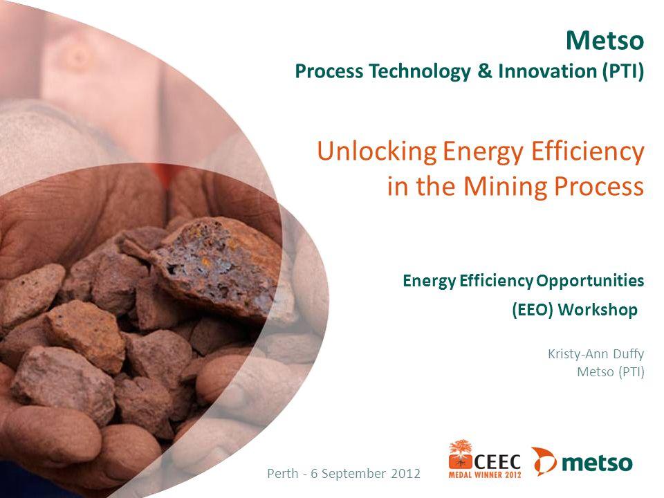 Metso Process Technology & Innovation (PTI) Unlocking Energy Efficiency in the Mining Process Energy Efficiency Opportunities (EEO) Workshop Kristy-Ann Duffy Metso (PTI)