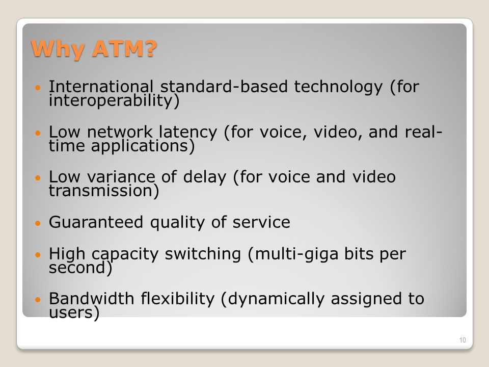 Why ATM International standard-based technology (for interoperability) Low network latency (for voice, video, and real- time applications)