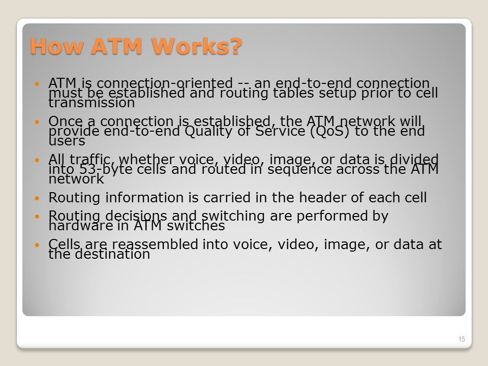 How ATM Works ATM is connection-oriented -- an end-to-end connection must be established and routing tables setup prior to cell transmission.