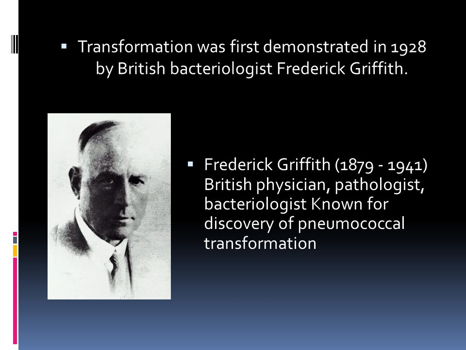 Transformation was first demonstrated in 1928 by British bacteriologist Frederick Griffith.
