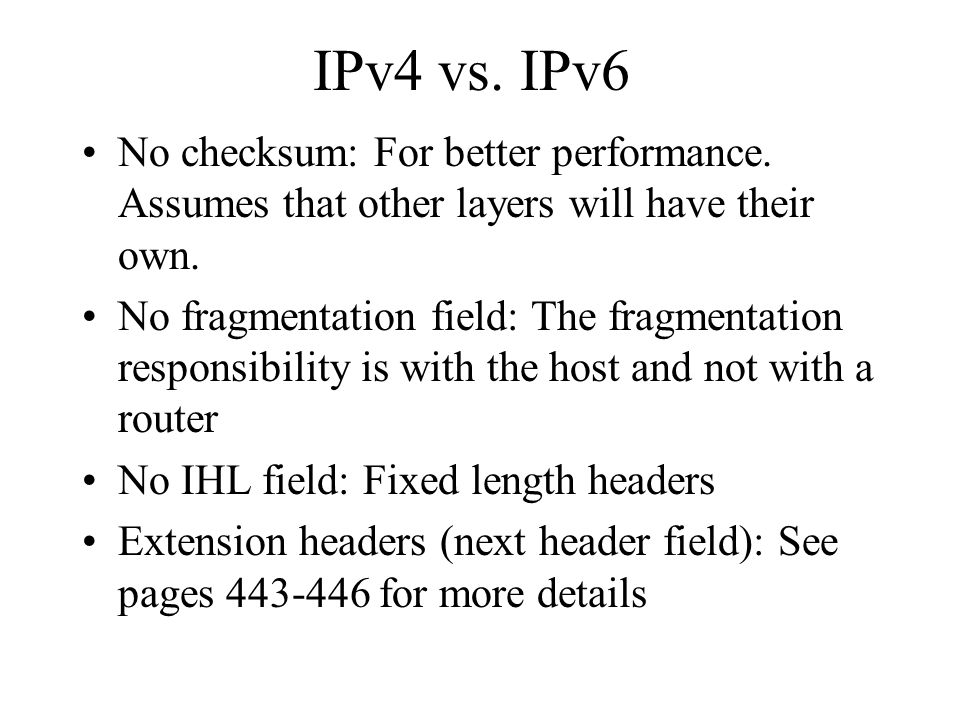 IPv4 vs. IPv6 No checksum: For better performance. Assumes that other layers will have their own.