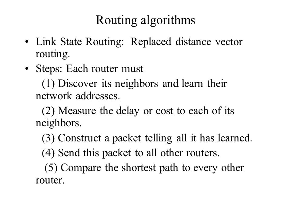 Routing algorithms Link State Routing: Replaced distance vector routing. Steps: Each router must.