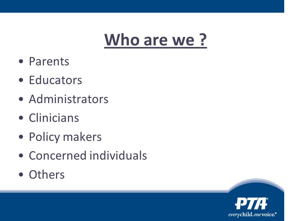 Who are we Parents Educators Administrators Clinicians Policy makers