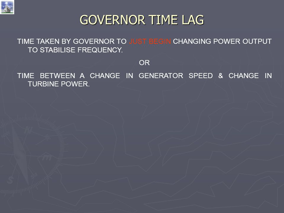 GOVERNOR TIME LAG TIME TAKEN BY GOVERNOR TO JUST BEGIN CHANGING POWER OUTPUT TO STABILISE FREQUENCY.