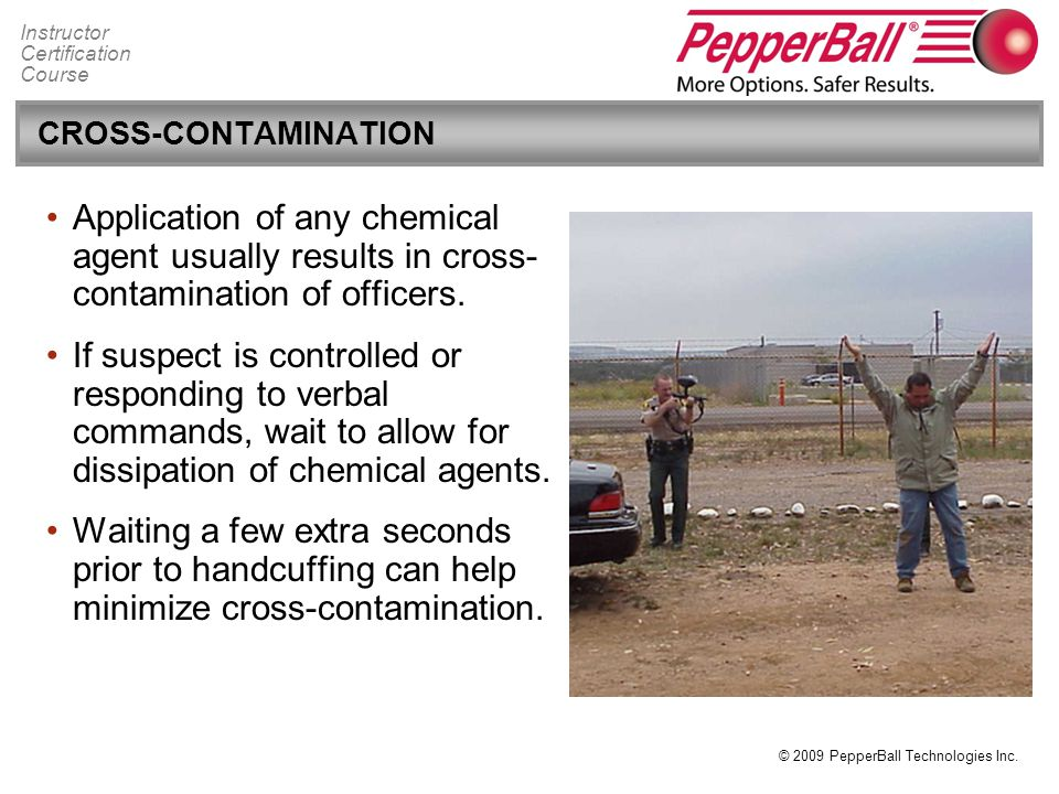 CROSS-CONTAMINATION Application of any chemical agent usually results in cross-contamination of officers.