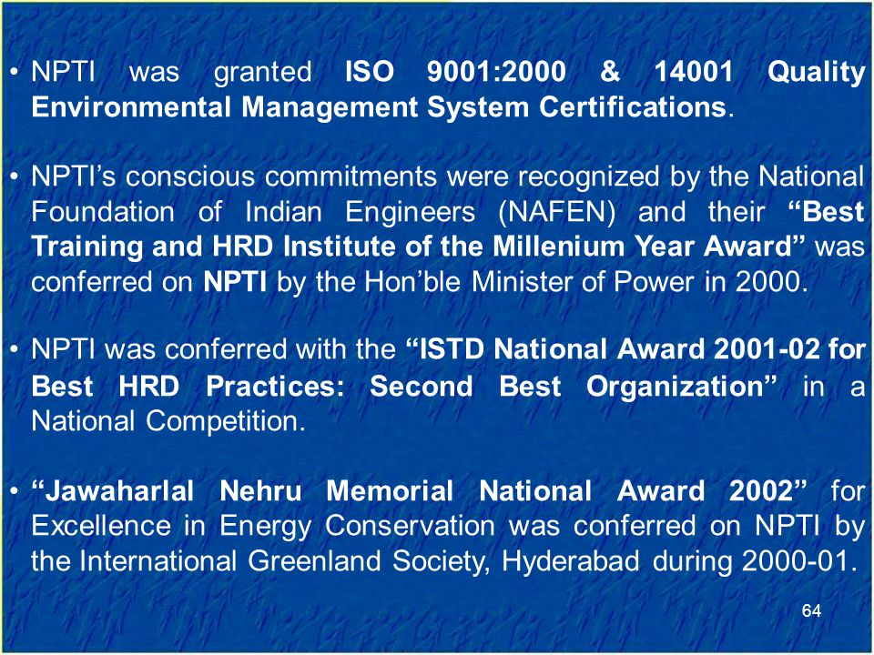 NPTI was granted ISO 9001:2000 & 14001 Quality Environmental Management System Certifications.
