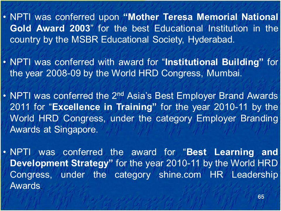 NPTI was conferred upon Mother Teresa Memorial National Gold Award 2003 for the best Educational Institution in the country by the MSBR Educational Society, Hyderabad.