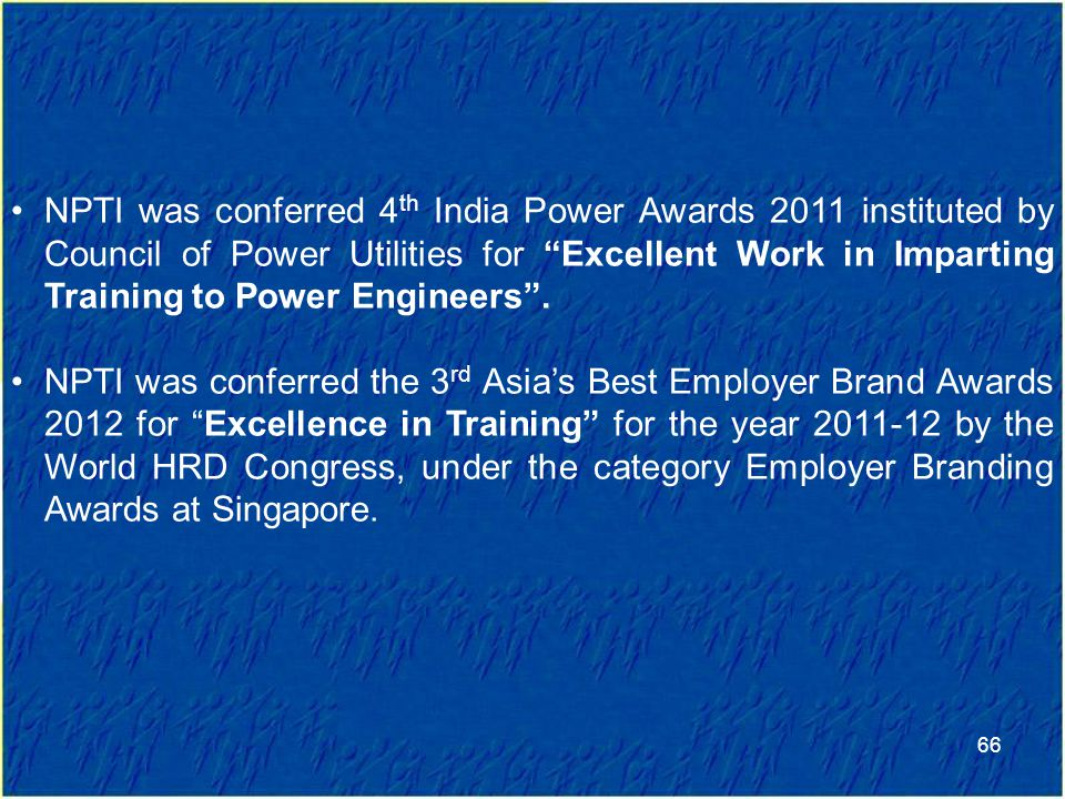 NPTI was conferred 4th India Power Awards 2011 instituted by Council of Power Utilities for Excellent Work in Imparting Training to Power Engineers .