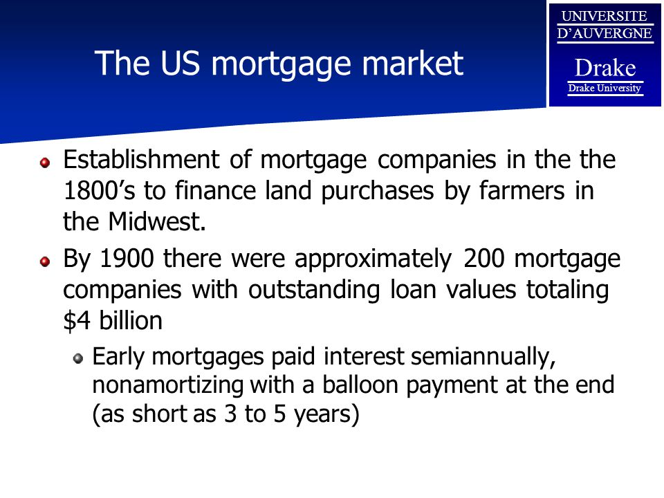The US mortgage market Establishment of mortgage companies in the the 1800's to finance land purchases by farmers in the Midwest.