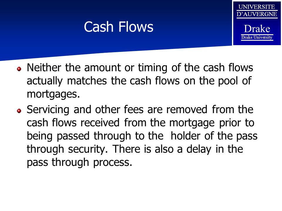 Cash Flows Neither the amount or timing of the cash flows actually matches the cash flows on the pool of mortgages.