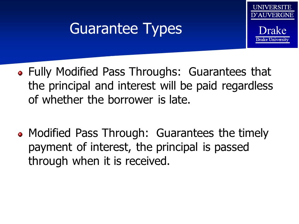 Guarantee Types Fully Modified Pass Throughs: Guarantees that the principal and interest will be paid regardless of whether the borrower is late.
