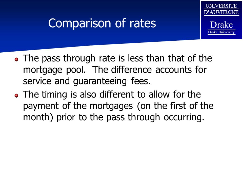 Comparison of rates The pass through rate is less than that of the mortgage pool. The difference accounts for service and guaranteeing fees.