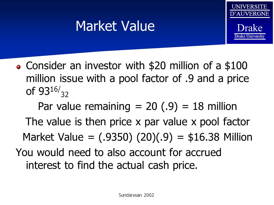 Market Value Consider an investor with $20 million of a $100 million issue with a pool factor of .9 and a price of 9316/32.