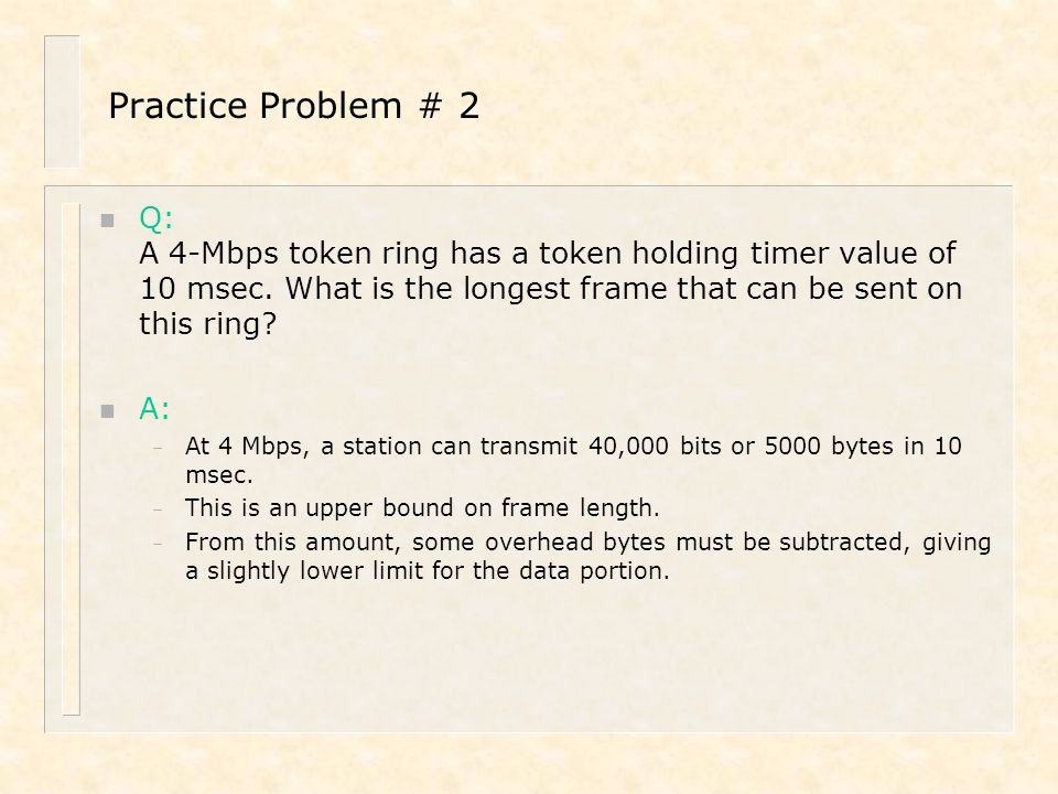 Practice Problem # 2 Q: A 4-Mbps token ring has a token holding timer value of 10 msec. What is the longest frame that can be sent on this ring