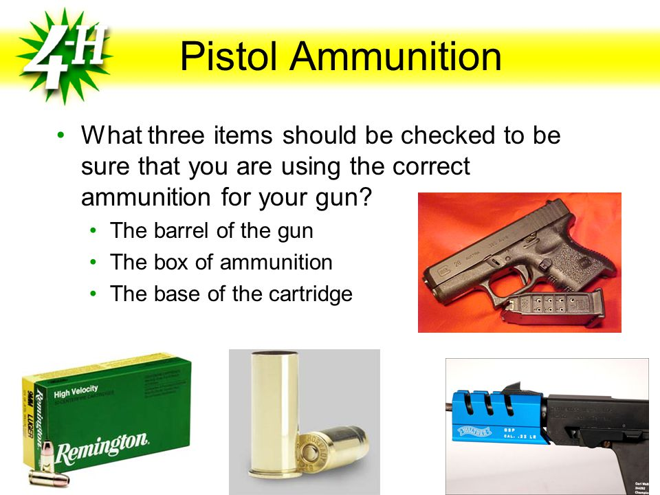 Pistol Ammunition What three items should be checked to be sure that you are using the correct ammunition for your gun