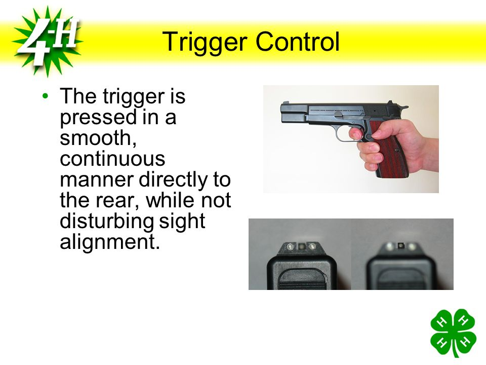 Trigger Control The trigger is pressed in a smooth, continuous manner directly to the rear, while not disturbing sight alignment.