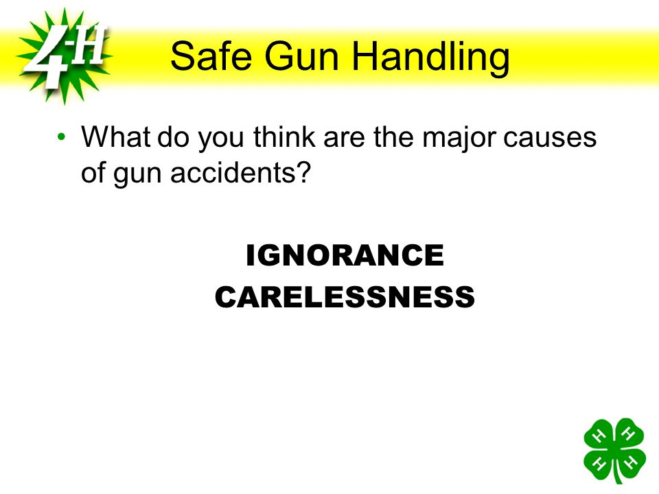 Safe Gun Handling What do you think are the major causes of gun accidents IGNORANCE CARELESSNESS
