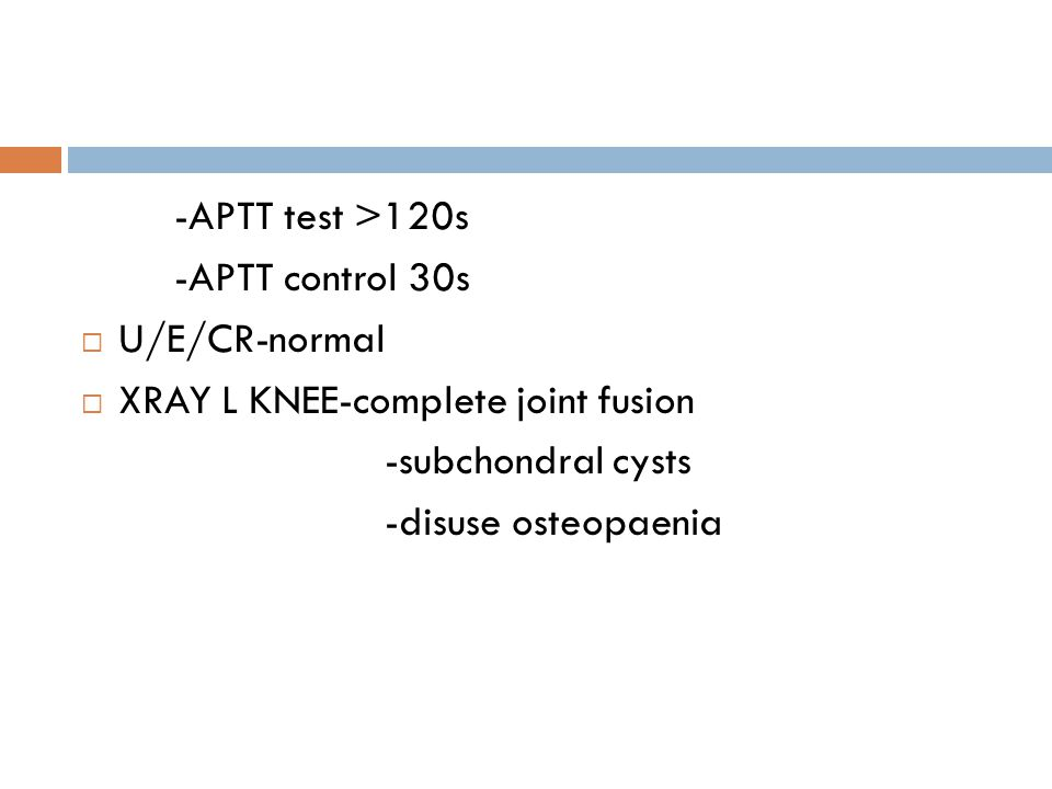 -APTT test >120s -APTT control 30s. U/E/CR-normal. XRAY L KNEE-complete joint fusion. -subchondral cysts.