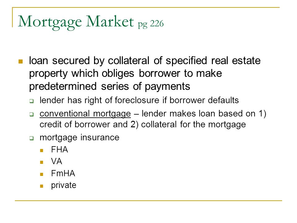 Mortgage Market pg 226 loan secured by collateral of specified real estate property which obliges borrower to make predetermined series of payments.